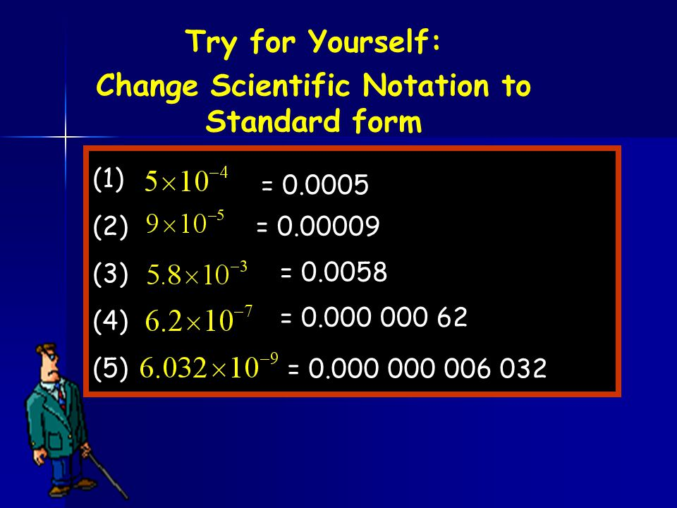 (1) (2) (3) (4) (5) = 0.0005 = 0.00009 = 0.0058 = 0.000 000 62 = 0.000 000 006 032 Try for Yourself: Change Scientific Notation to Standard form