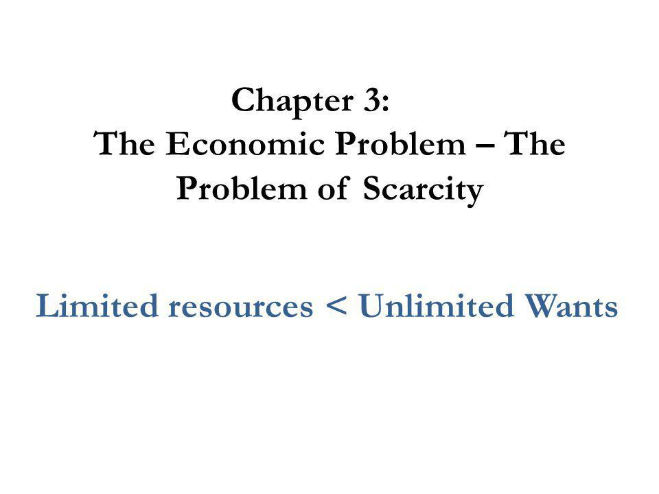 Chapter 3: The Economic Problem – The Problem of Scarcity Limited resources < Unlimited Wants