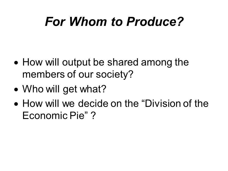 "For Whom to Produce?  How will output be shared among the members of our society?  Who will get what?  How will we decide on the ""Division of the E"
