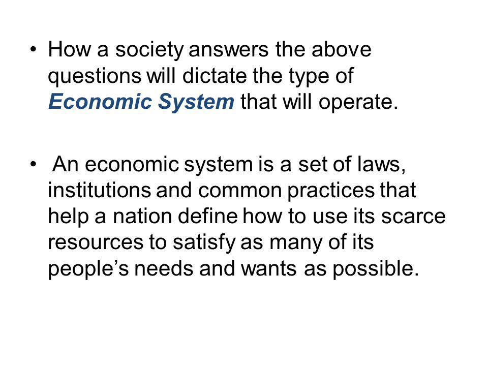 How a society answers the above questions will dictate the type of Economic System that will operate. An economic system is a set of laws, institution