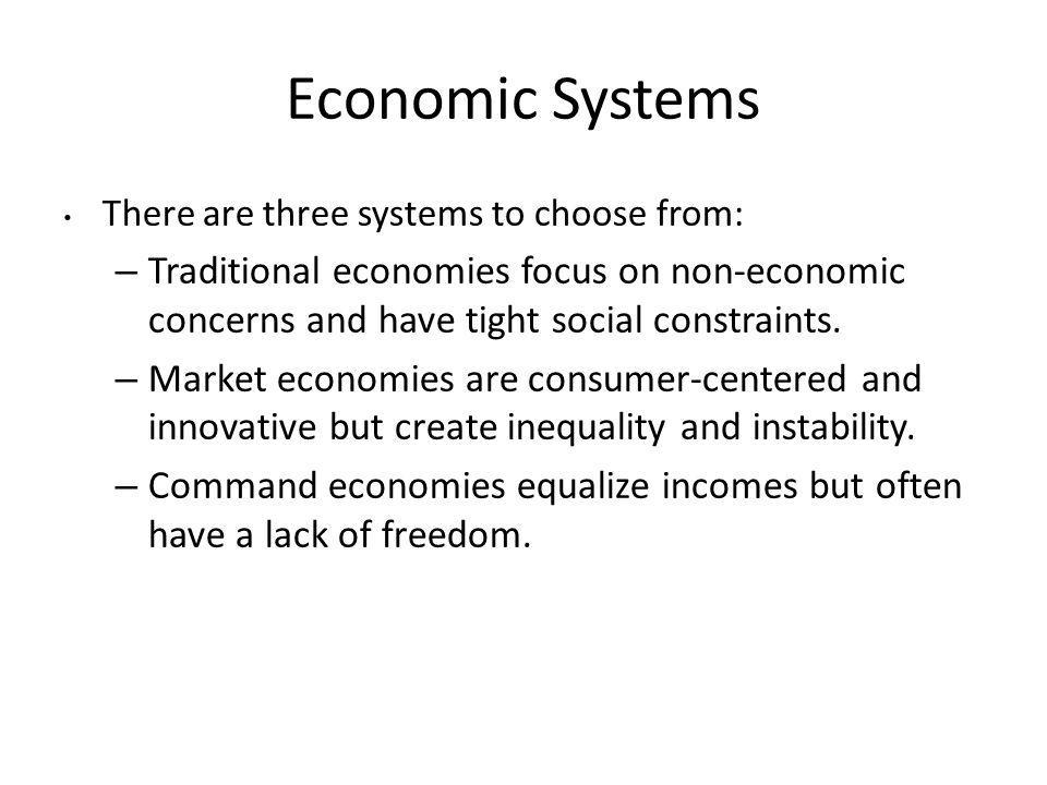 Economic Systems There are three systems to choose from: – Traditional economies focus on non-economic concerns and have tight social constraints. – M