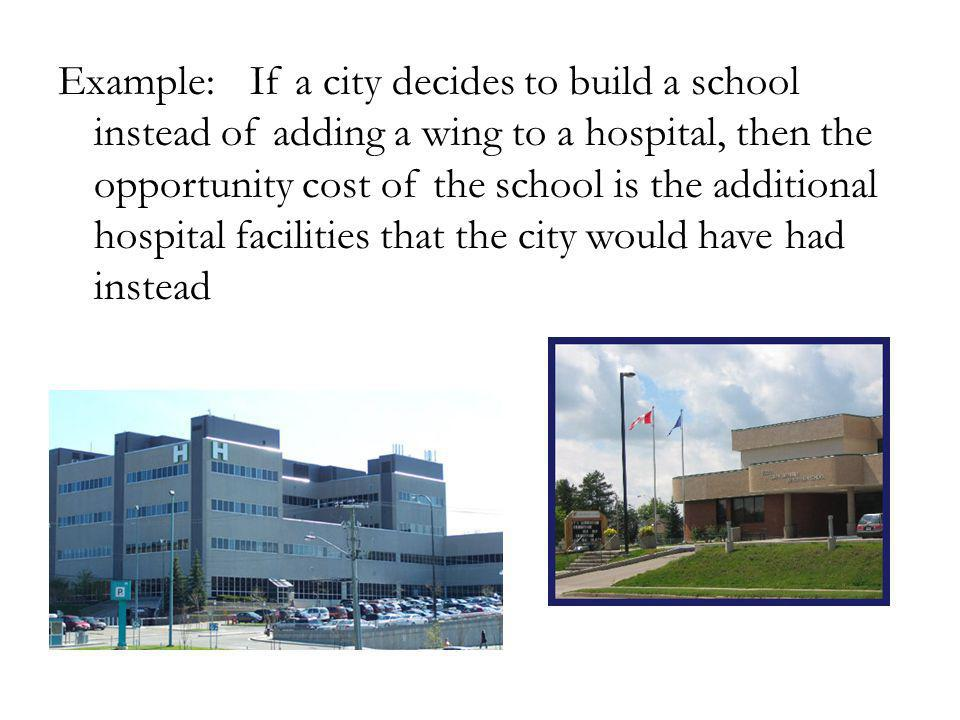 Example:If a city decides to build a school instead of adding a wing to a hospital, then the opportunity cost of the school is the additional hospital