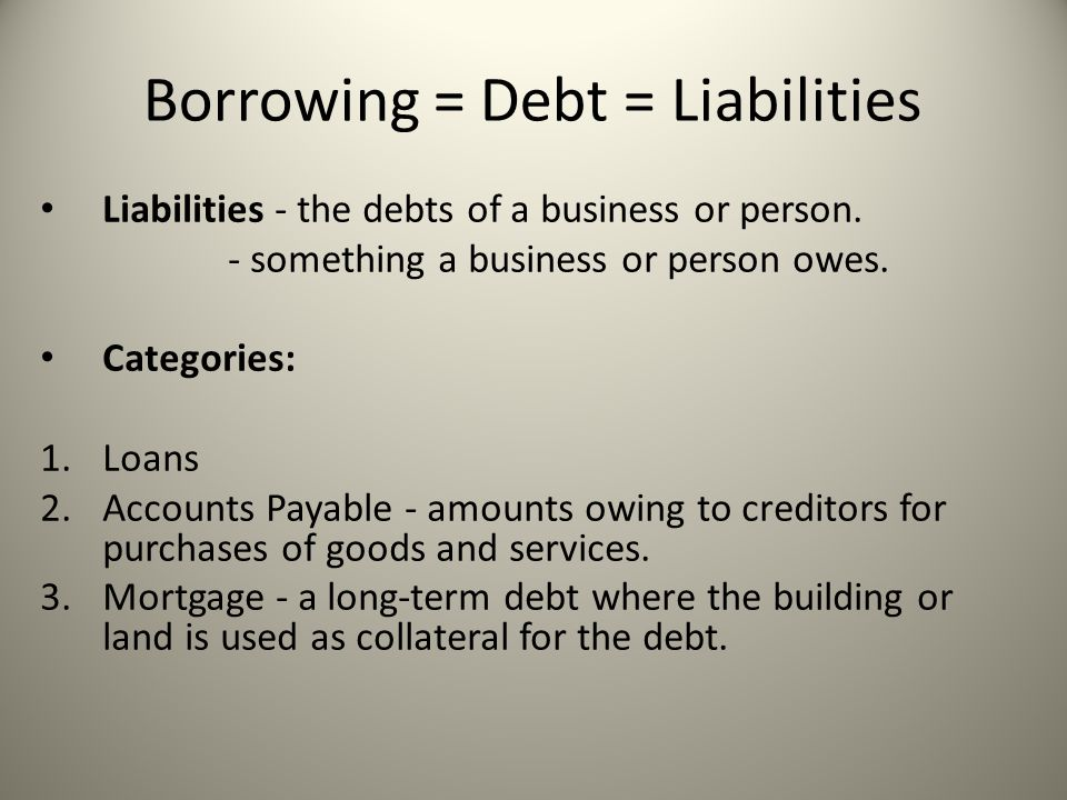Borrowing = Debt = Liabilities Liabilities - the debts of a business or person.