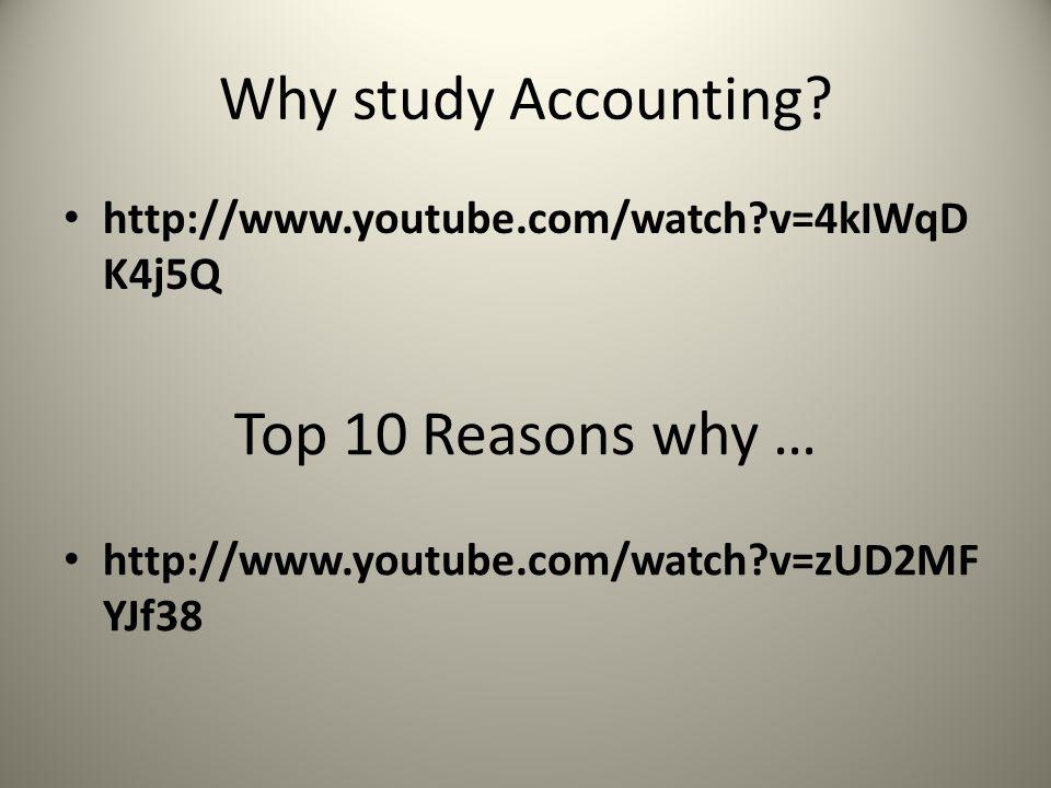 Why study Accounting? http://www.youtube.com/watch?v=4kIWqD K4j5Q Top 10 Reasons why … http://www.youtube.com/watch?v=zUD2MF YJf38