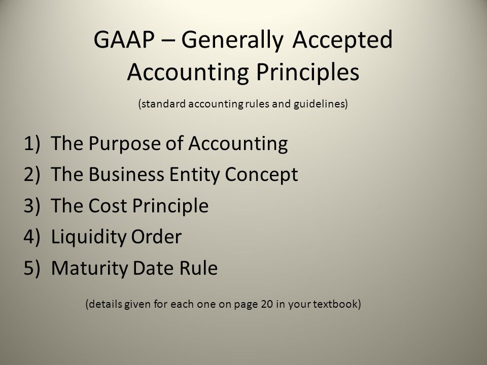 GAAP – Generally Accepted Accounting Principles 1)The Purpose of Accounting 2)The Business Entity Concept 3)The Cost Principle 4)Liquidity Order 5)Mat