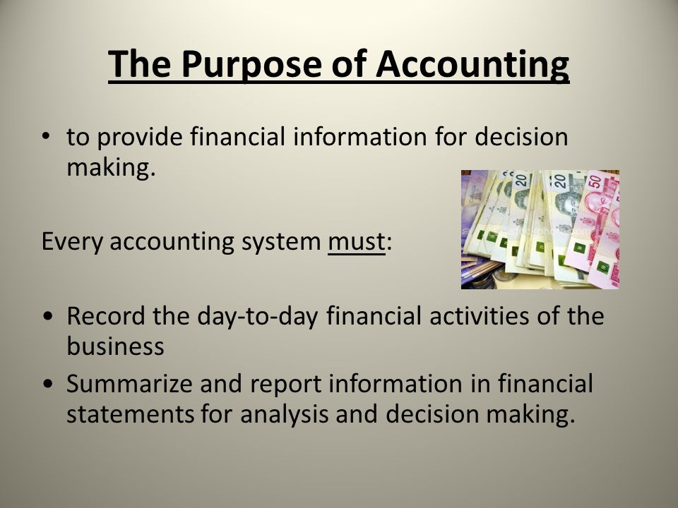 The Purpose of Accounting to provide financial information for decision making. Every accounting system must: Record the day-to-day financial activiti