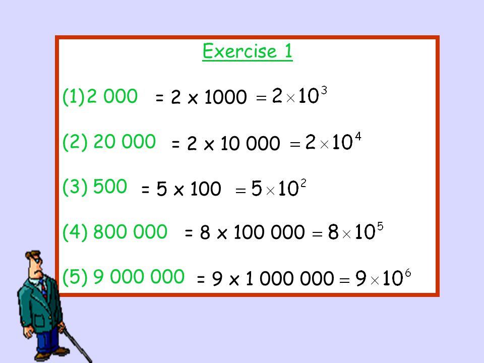 Exercise 1 (1)2 000 (2) 20 000 (3) 500 (4) 800 000 (5) 9 000 000 = 5 x 100 = 8 x 100 000 = 2 x 10 000 = 9 x 1 000 000 = 2 x 1000