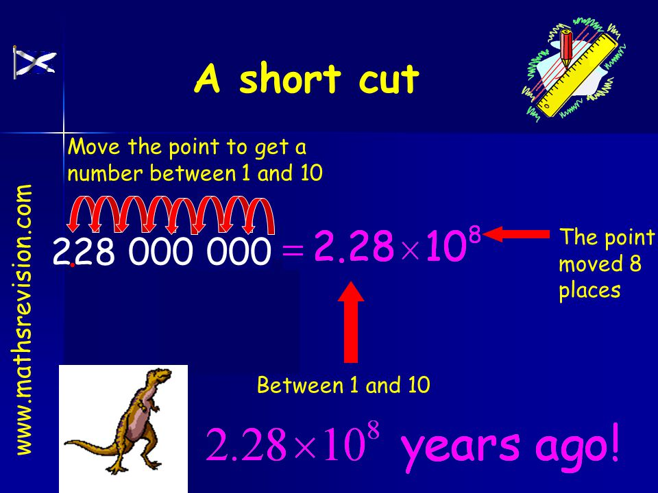 228 000 000.. Add the decimal point Between 1 and 10 The point moved 8 places Move the point to get a number between 1 and 10 www.mathsrevision.com A
