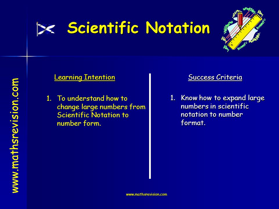 www.mathsrevision.com Scientific Notation www.mathsrevision.com Learning Intention Success Criteria 1.Know how to expand large numbers in scientific notation to number format.