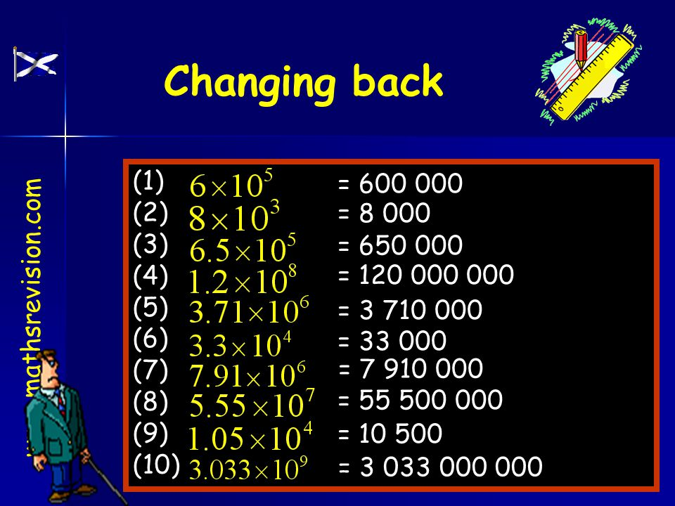 www.mathsrevision.com Changing back (1) (2) (3) (4) (5) (6) (7) (8) (9) (10) = 600 000 = 8 000 = 650 000 = 120 000 000 = 3 710 000 = 33 000 = 7 910 000 = 55 500 000 = 10 500 = 3 033 000 000
