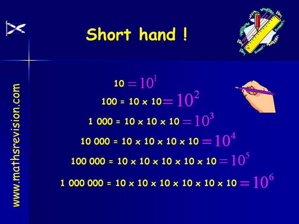 Short hand ! 100 = 10 x 10 1 000 = 10 x 10 x 10 100 000 = 10 x 10 x 10 x 10 x 10 10 000 = 10 x 10 x 10 x 10 1 000 000 = 10 x 10 x 10 x 10 x 10 x 10 10