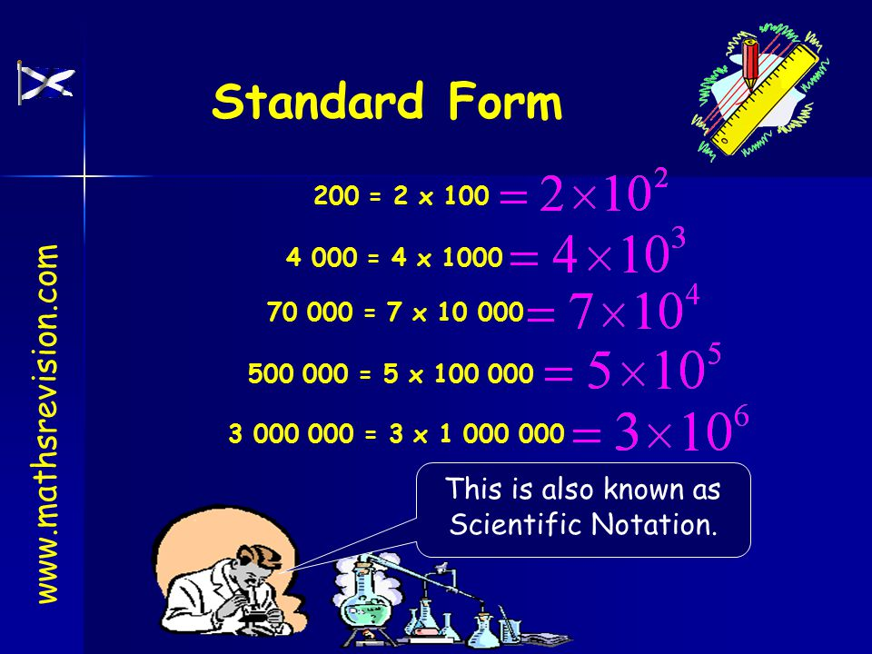 Standard Form 200 = 2 x 100 4 000 = 4 x 1000 500 000 = 5 x 100 000 70 000 = 7 x 10 000 3 000 000 = 3 x 1 000 000 This is also known as Scientific Notation.