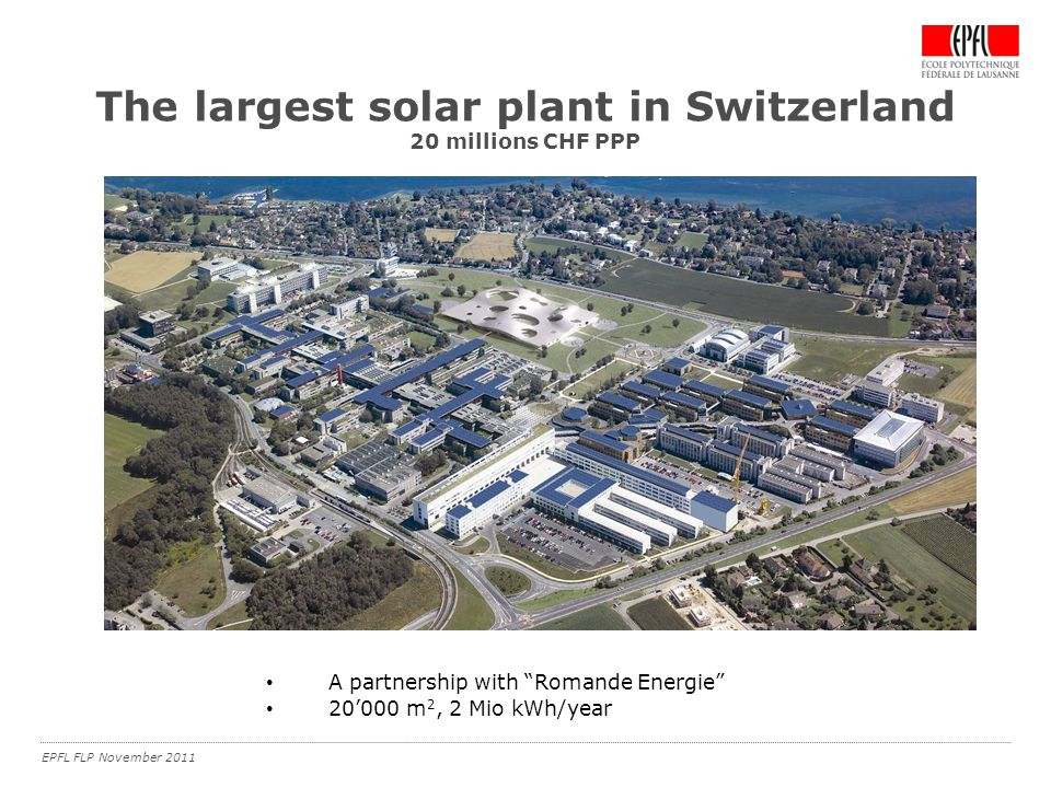 EPFL FLP November 2011 The largest solar plant in Switzerland 20 millions CHF PPP A partnership with Romande Energie 20'000 m 2, 2 Mio kWh/year