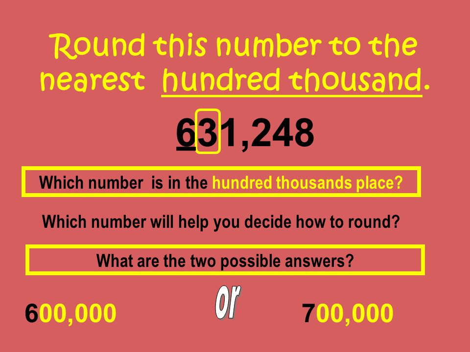 Round this number to the nearest hundred thousand. 631,248 600,000 Which number is in the hundred thousands place? Which number will help you decide h
