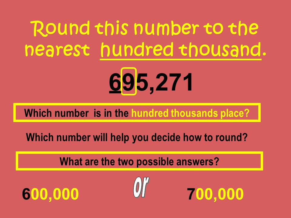 Round this number to the nearest hundred thousand. 695,271 600,000 Which number is in the hundred thousands place? Which number will help you decide h