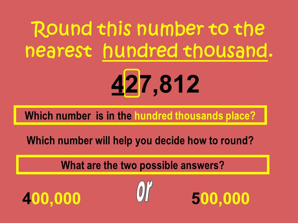 Round this number to the nearest hundred thousand. 427,812 400,000 Which number is in the hundred thousands place? Which number will help you decide h