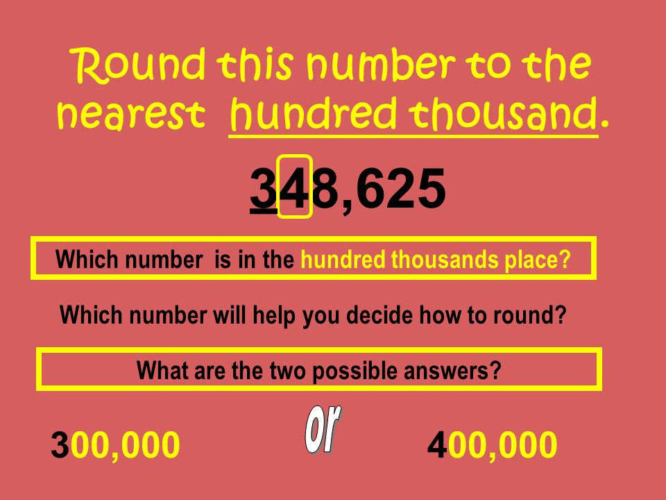 Round this number to the nearest hundred thousand. 348,625 300,000 Which number is in the hundred thousands place? Which number will help you decide h