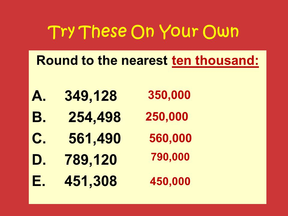 Try These On Your Own Round to the nearest ten thousand: A. 349,128 B. 254,498 C. 561,490 D. 789,120 E. 451,308 350,000 560,000 250,000 450,000 790,00