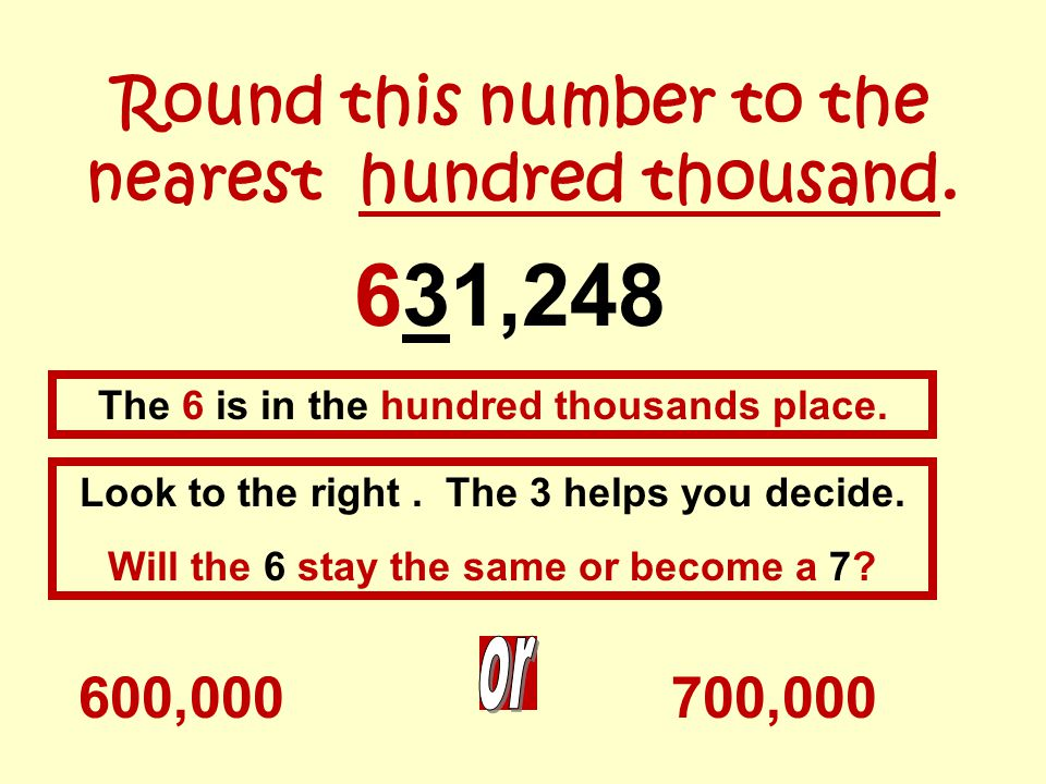 Round this number to the nearest hundred thousand. 631,248 600,000 The 6 is in the hundred thousands place. Look to the right. The 3 helps you decide.