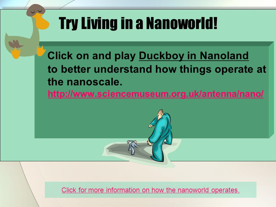Click on and play Duckboy in Nanoland to better understand how things operate at the nanoscale.