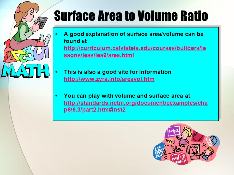 Surface Area to Volume Ratio A good explanation of surface area/volume can be found at http://curriculum.calstatela.edu/courses/builders/le ssons/less/les9/area.html http://curriculum.calstatela.edu/courses/builders/le ssons/less/les9/area.html This is also a good site for information http://www.zyra.info/areavol.htm http://www.zyra.info/areavol.htm You can play with volume and surface area at http://standards.nctm.org/document/eexamples/cha p6/6.3/part2.htm#inst2 http://standards.nctm.org/document/eexamples/cha p6/6.3/part2.htm#inst2