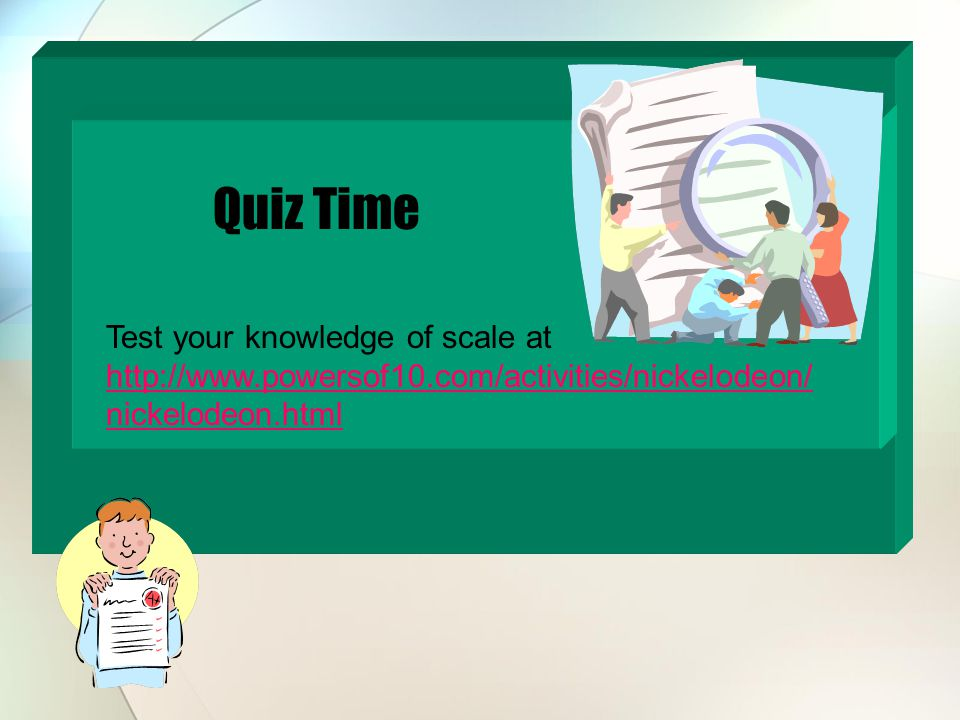Quiz Time Test your knowledge of scale at http://www.powersof10.com/activities/nickelodeon/ nickelodeon.html http://www.powersof10.com/activities/nickelodeon/ nickelodeon.html