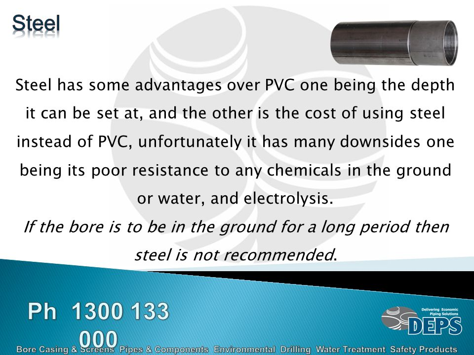 Steel has some advantages over PVC one being the depth it can be set at, and the other is the cost of using steel instead of PVC, unfortunately it has many downsides one being its poor resistance to any chemicals in the ground or water, and electrolysis.