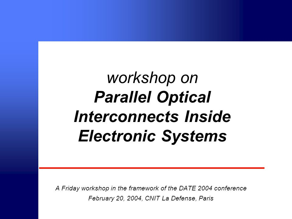 © intec 2000 workshop on Parallel Optical Interconnects Inside Electronic Systems A Friday workshop in the framework of the DATE 2004 conference February 20, 2004, CNIT La Defense, Paris