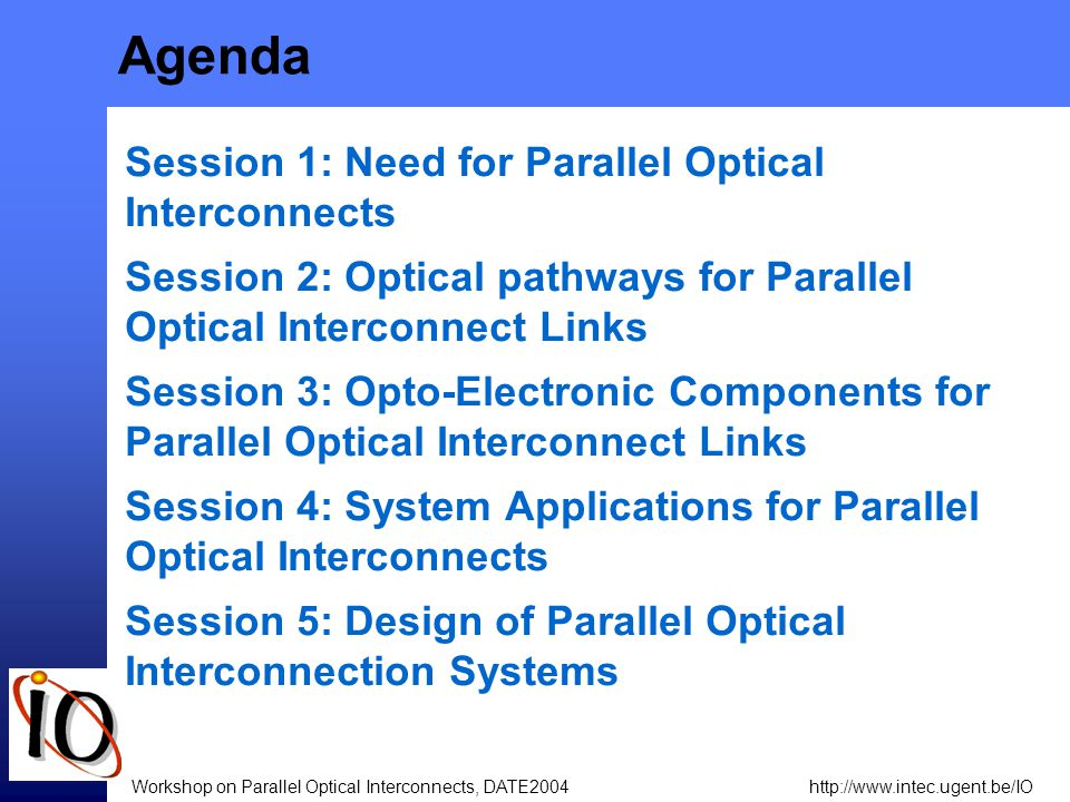 http://www.intec.ugent.be/IOWorkshop on Parallel Optical Interconnects, DATE2004 Agenda Session 1: Need for Parallel Optical Interconnects Session 2: Optical pathways for Parallel Optical Interconnect Links Session 3: Opto-Electronic Components for Parallel Optical Interconnect Links Session 4: System Applications for Parallel Optical Interconnects Session 5: Design of Parallel Optical Interconnection Systems