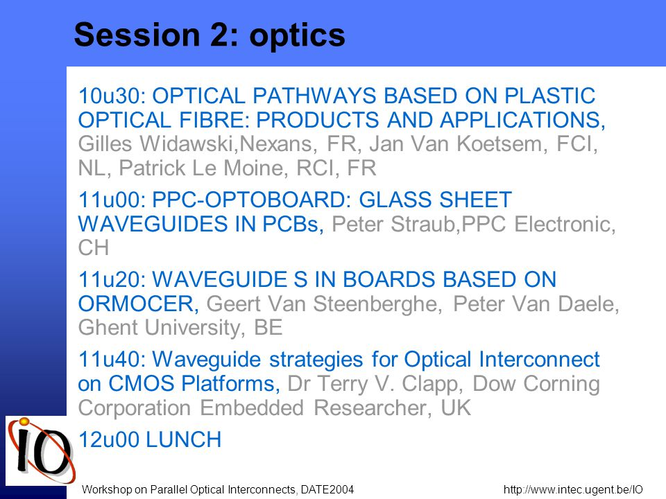 http://www.intec.ugent.be/IOWorkshop on Parallel Optical Interconnects, DATE2004 Session 2: optics 10u30: OPTICAL PATHWAYS BASED ON PLASTIC OPTICAL FIBRE: PRODUCTS AND APPLICATIONS, Gilles Widawski,Nexans, FR, Jan Van Koetsem, FCI, NL, Patrick Le Moine, RCI, FR 11u00: PPC-OPTOBOARD: GLASS SHEET WAVEGUIDES IN PCBs, Peter Straub,PPC Electronic, CH 11u20: WAVEGUIDE S IN BOARDS BASED ON ORMOCER, Geert Van Steenberghe, Peter Van Daele, Ghent University, BE 11u40: Waveguide strategies for Optical Interconnect on CMOS Platforms, Dr Terry V.