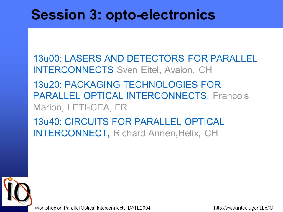 http://www.intec.ugent.be/IOWorkshop on Parallel Optical Interconnects, DATE2004 Session 3: opto-electronics 13u00: LASERS AND DETECTORS FOR PARALLEL INTERCONNECTS Sven Eitel, Avalon, CH 13u20: PACKAGING TECHNOLOGIES FOR PARALLEL OPTICAL INTERCONNECTS, Francois Marion, LETI-CEA, FR 13u40: CIRCUITS FOR PARALLEL OPTICAL INTERCONNECT, Richard Annen,Helix, CH