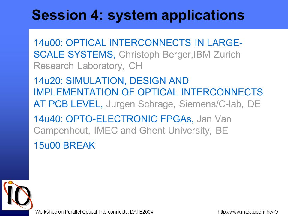 http://www.intec.ugent.be/IOWorkshop on Parallel Optical Interconnects, DATE2004 Session 4: system applications 14u00: OPTICAL INTERCONNECTS IN LARGE- SCALE SYSTEMS, Christoph Berger,IBM Zurich Research Laboratory, CH 14u20: SIMULATION, DESIGN AND IMPLEMENTATION OF OPTICAL INTERCONNECTS AT PCB LEVEL, Jurgen Schrage, Siemens/C-lab, DE 14u40: OPTO-ELECTRONIC FPGAs, Jan Van Campenhout, IMEC and Ghent University, BE 15u00 BREAK