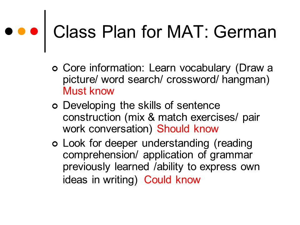 Class Plan for MAT: German Core information: Learn vocabulary (Draw a picture/ word search/ crossword/ hangman) Must know Developing the skills of sentence construction (mix & match exercises/ pair work conversation) Should know Look for deeper understanding (reading comprehension/ application of grammar previously learned /ability to express own ideas in writing) Could know