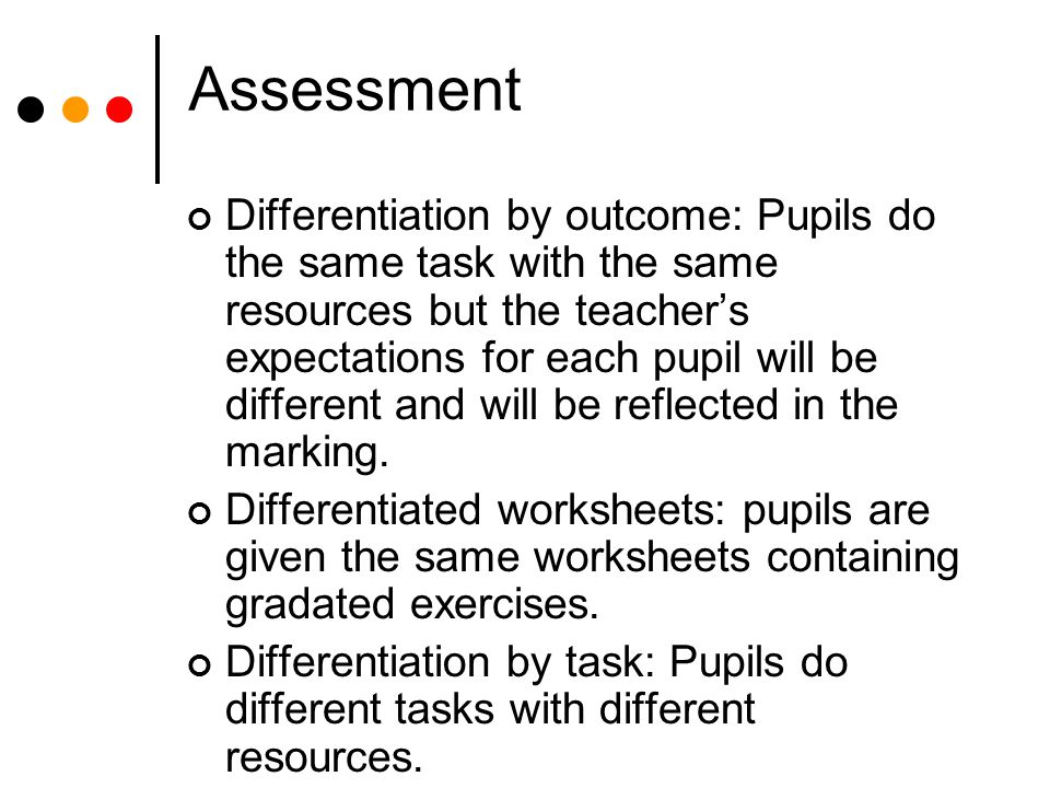 Assessment Differentiation by outcome: Pupils do the same task with the same resources but the teacher's expectations for each pupil will be different and will be reflected in the marking.