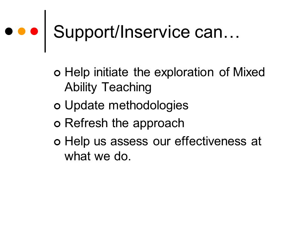 Support/Inservice can… Help initiate the exploration of Mixed Ability Teaching Update methodologies Refresh the approach Help us assess our effectiveness at what we do.