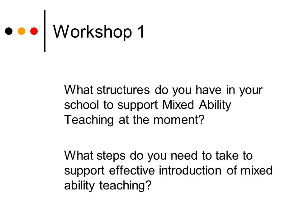 Workshop 1 What structures do you have in your school to support Mixed Ability Teaching at the moment.