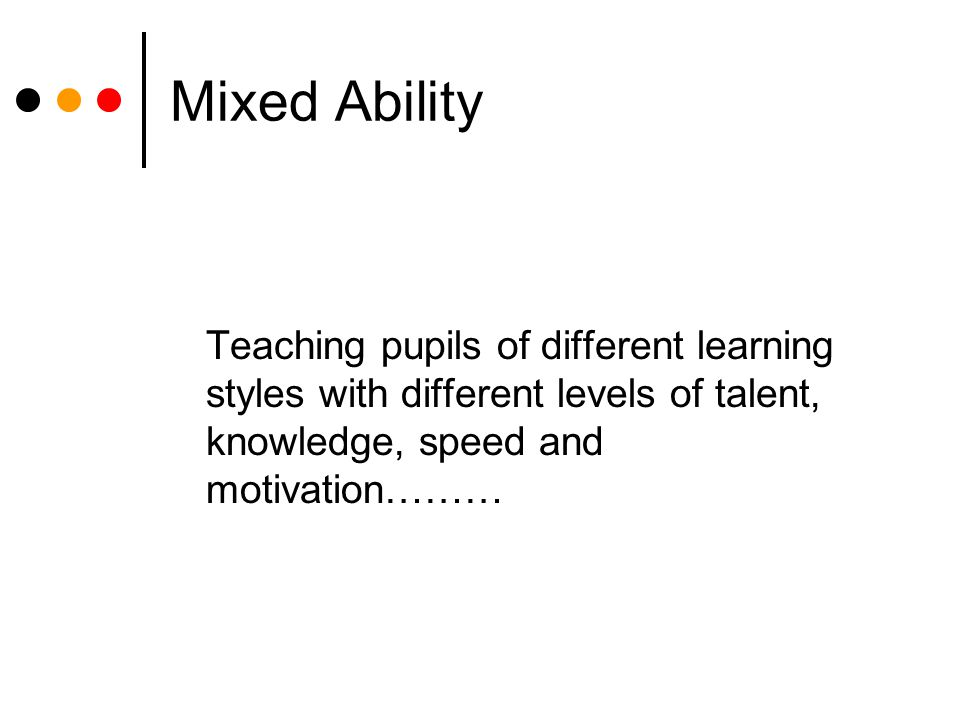 Mixed Ability Teaching pupils of different learning styles with different levels of talent, knowledge, speed and motivation………