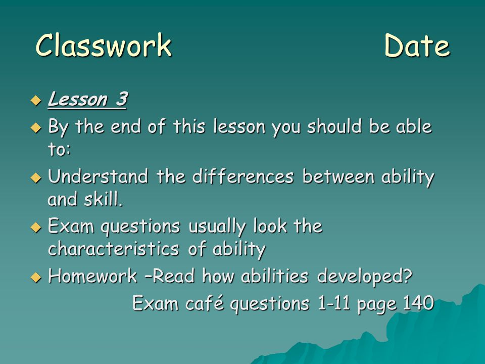 Classwork Date  Lesson 3  By the end of this lesson you should be able to:  Understand the differences between ability and skill.  Exam questions