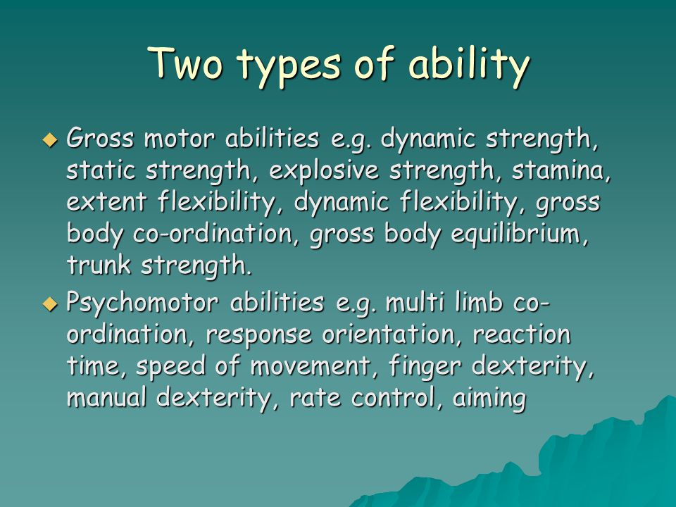 Two types of ability  Gross motor abilities e.g.