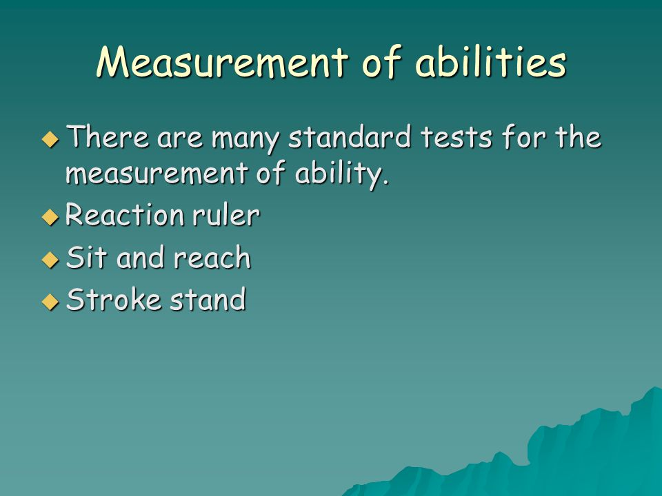 Measurement of abilities  There are many standard tests for the measurement of ability.  Reaction ruler  Sit and reach  Stroke stand