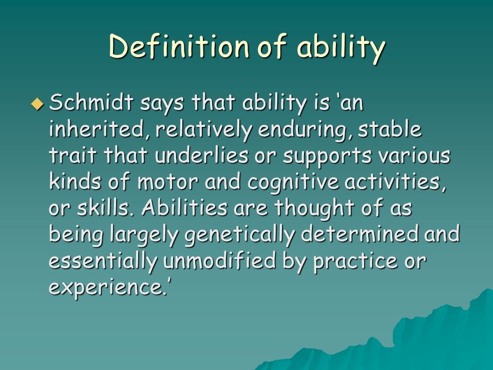Definition of ability  Schmidt says that ability is 'an inherited, relatively enduring, stable trait that underlies or supports various kinds of motor and cognitive activities, or skills.