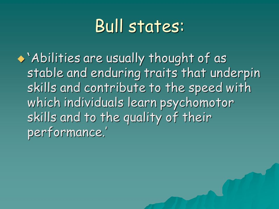 Bull states:  ' Abilities are usually thought of as stable and enduring traits that underpin skills and contribute to the speed with which individuals learn psychomotor skills and to the quality of their performance.'
