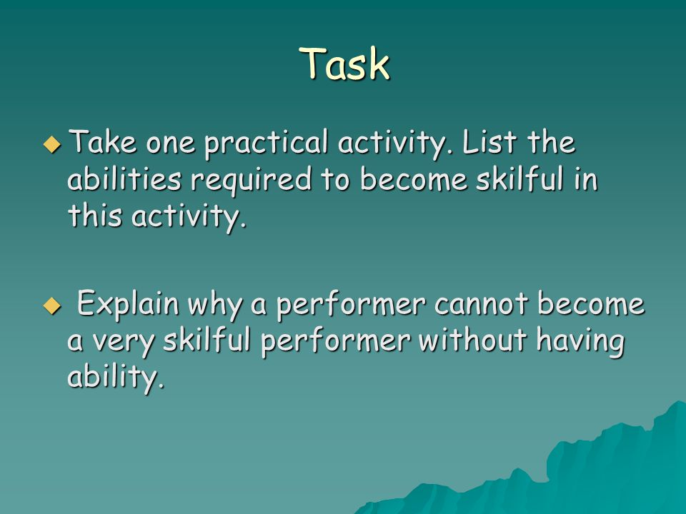 Task  Take one practical activity. List the abilities required to become skilful in this activity.  Explain why a performer cannot become a very ski