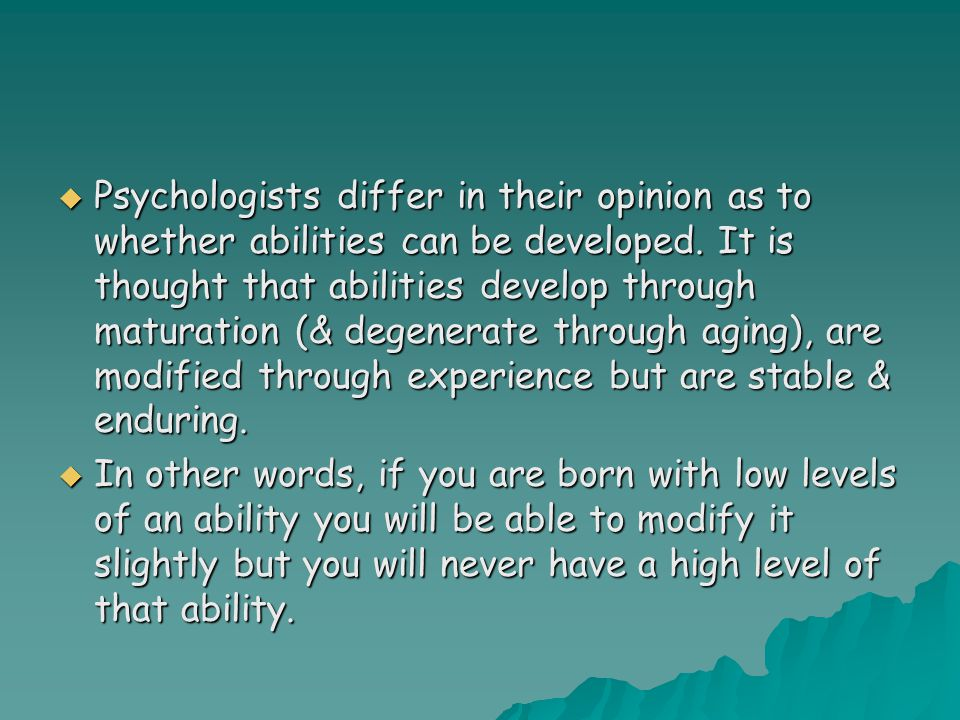  Psychologists differ in their opinion as to whether abilities can be developed. It is thought that abilities develop through maturation (& degenerat