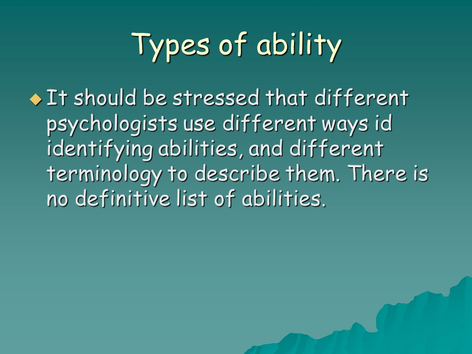 Types of ability  It should be stressed that different psychologists use different ways id identifying abilities, and different terminology to descri