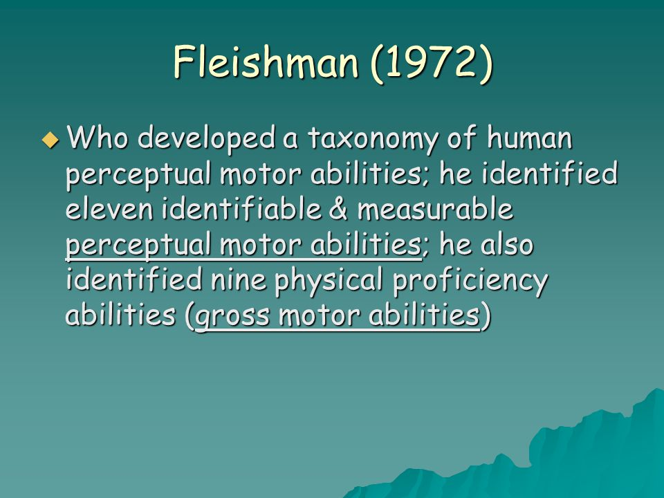 Fleishman (1972)  Who developed a taxonomy of human perceptual motor abilities; he identified eleven identifiable & measurable perceptual motor abilities; he also identified nine physical proficiency abilities (gross motor abilities)