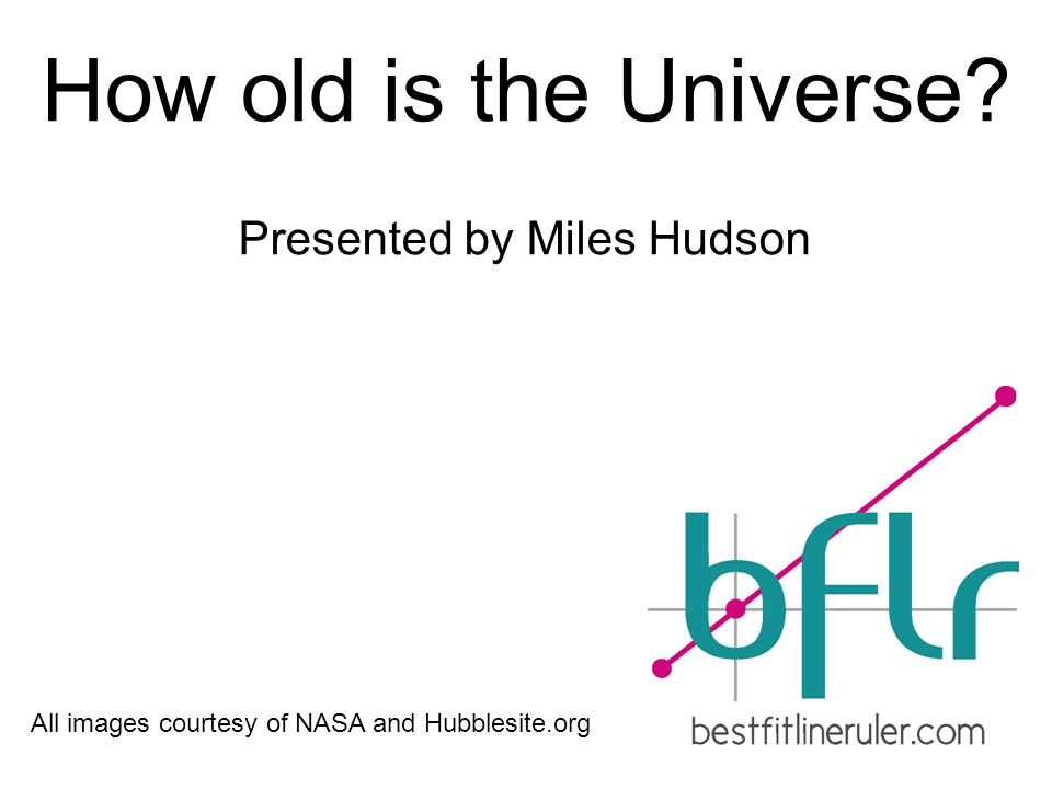 How old is the Universe Presented by Miles Hudson All images courtesy of NASA and Hubblesite.org