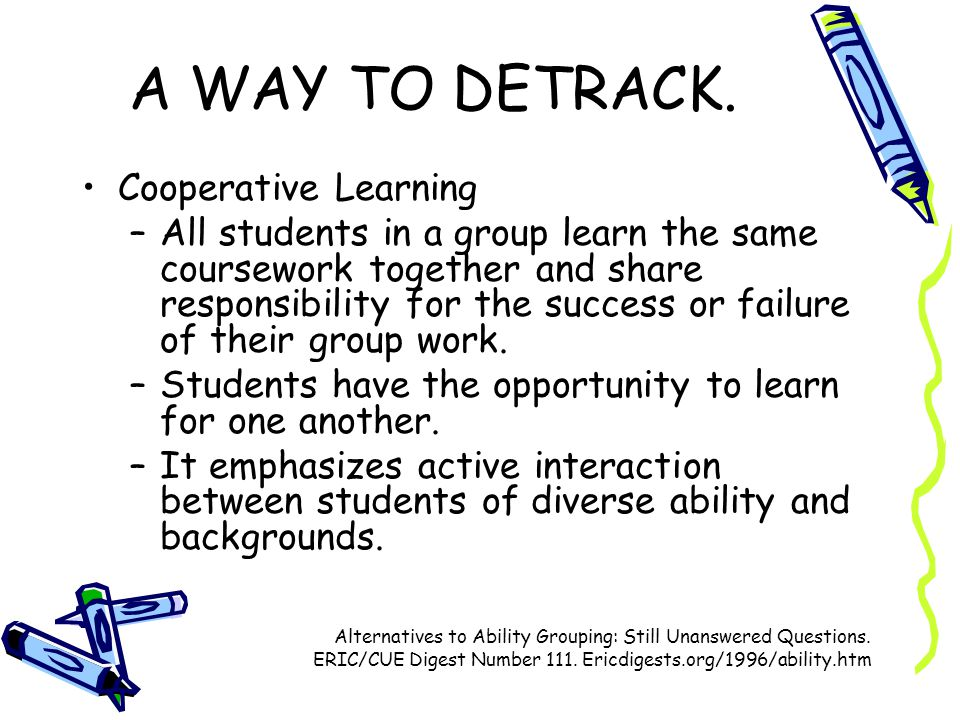 A WAY TO DETRACK. Cooperative Learning –All students in a group learn the same coursework together and share responsibility for the success or failure