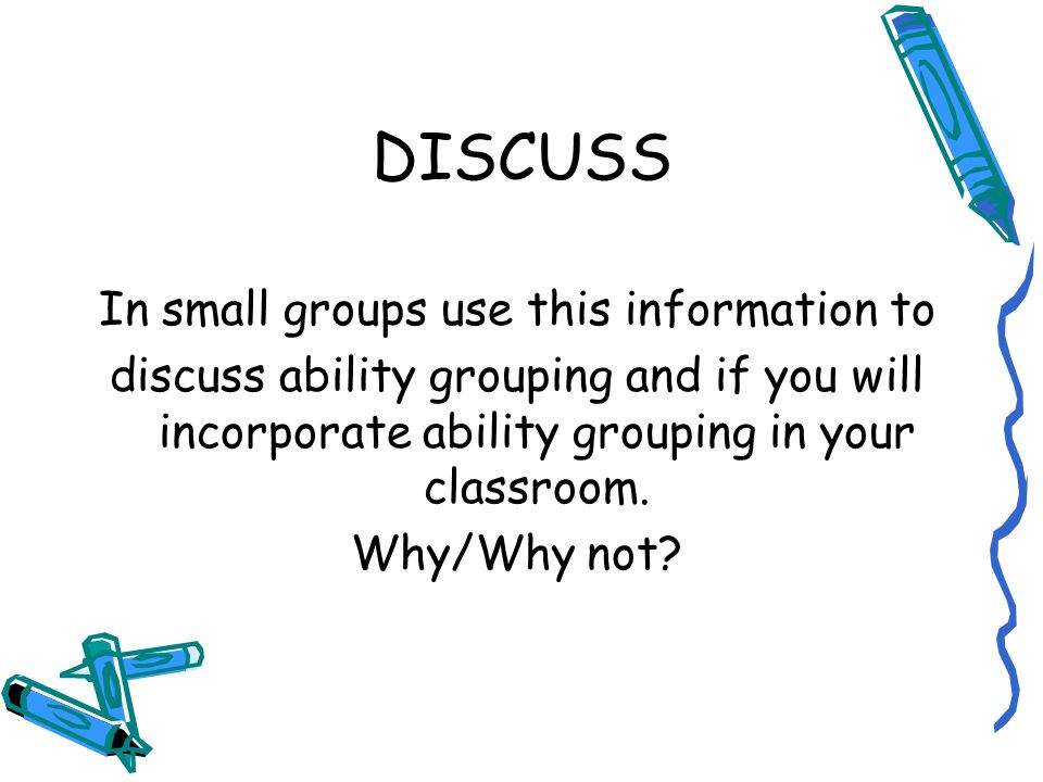 DISCUSS In small groups use this information to discuss ability grouping and if you will incorporate ability grouping in your classroom.