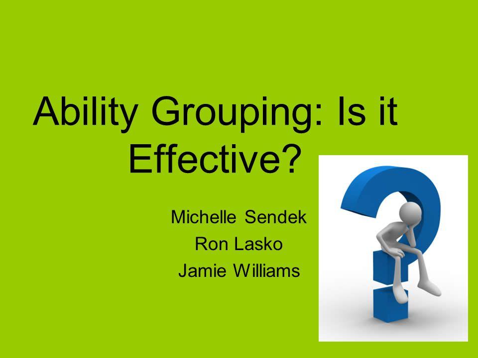 Ability Grouping: Is it Effective Michelle Sendek Ron Lasko Jamie Williams